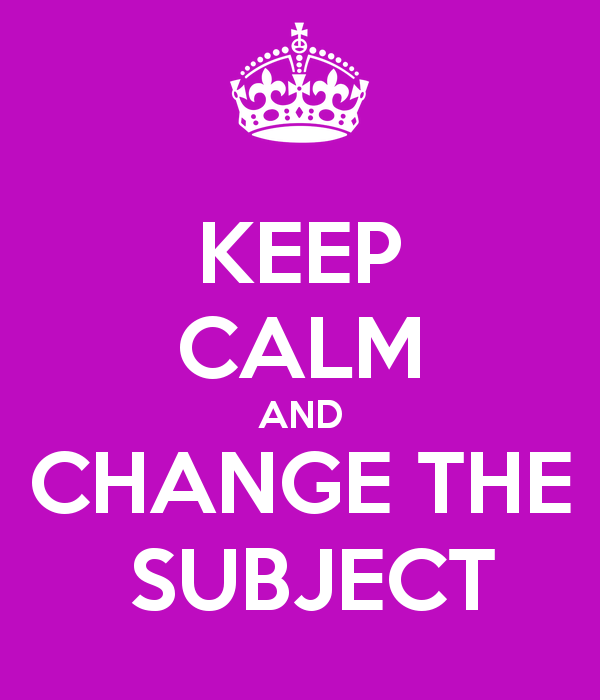 keep calm and change the subject